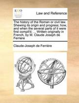 The History of the Roman or Civil Law. Shewing Its Origin and Progress; How, and When the Several Parts of It Were First Compil'd; ... Written Originally in French, by M. Claude Joseph de Ferriere