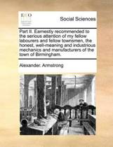 Part II. Earnestly Recommended to the Serious Attention of My Fellow Labourers and Fellow Townsmen, the Honest, Well-Meaning and Industrious Mechanics and Manufacturers of the Town of Birmingham