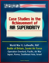 Case Studies in the Achievement of Air Superiority: World War II, Luftwaffe, RAF, Battle of Britain, Soviet Air Force, Operation Overlord, Pacific, Air War Japan, Korea, Southeast Asia, Israel