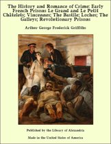 The History and Romance of Crime: Early French Prisons Le Grand and Le Petit Châtelets; Vincennes; The Bastile; Loches; The Galleys; Revolutionary Prisons