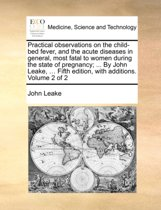 Practical Observations on the Child-Bed Fever, and the Acute Diseases in General, Most Fatal to Women During the State of Pregnancy; ... by John Leake, ... Fifth Edition, with Additions. Volume 2 of 2