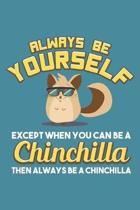 Always Be Yourself Except When You Can Be A Chinchilla Then Always Be A Chinchilla