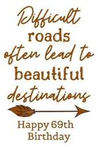 Difficult Roads Often Lead to Beautiful Destinations Happy 69th Birthday: Cute Encouragement 69th Birthday Card Quote Pun Journal / Notebook / Diary /