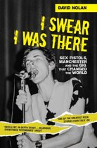 I Swear I Was There - Sex Pistols, Manchester and the Gig that Changed the World