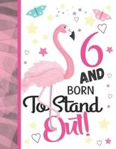 6 And Born To Stand Out: Flamingo Journal For To Do Lists And To Write In - Cute Pink Flamingo Gift For Girls Age 6 Years Old - Blank Lined Wri