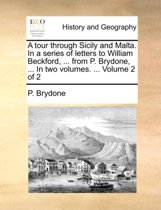 A Tour Through Sicily and Malta. in a Series of Letters to William Beckford, ... from P. Brydone, ... in Two Volumes. ... Volume 2 of 2