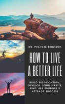 How to Live a Better Life: Build Self-Control, Develop Good Habits, Find Life Purpose & Attract Success