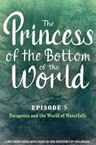 The Princess of the Bottom of the World (Episode 5): Patagonia and the World of Waterfalls