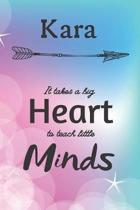 Kara It Takes A Big Heart To Teach Little Minds: Kara Gifts for Mom Gifts for Teachers Journal / Notebook / Diary / USA Gift (6 x 9 - 110 Blank Lined