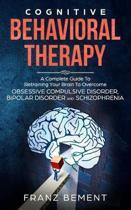 Cognitive Behavioral Therapy: A Complete Guide to Overcome Obsessive Compulsive Disorder, Bipolar Disorder and Schizophrenia