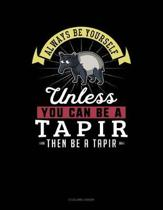 Always Be Yourself Unless You Can Be a Tapir Then Be a Tapir
