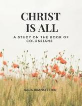 Christ Is All a Study on the Book of Colossians