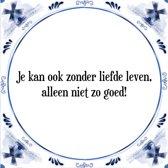 Tegeltje met Spreuk (Tegeltjeswijsheid): Je kan ook zonder liefde leven, alleen niet zo goed! + Kado verpakking & Plakhanger