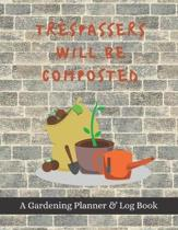 Trespassers Will Be Composted: A Gardening Planner & Log Book: Perfect Must Have Gift For All Gardeners Enthusiasts (Monthly Planner, Budget Tracker,