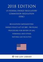 Regulations Implementing Energy Policy Act of 2005 - Pre-Filing Procedures for Review of Lng Terminals and Other Natural Gas Facilities (Us Federal Energy Regulatory Commission Regulation) (Ferc) (2018 Edition)