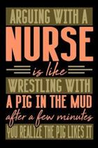 Arguing with a NURSE is like wrestling with a pig in the mud. After a few minutes you realize the pig likes it.