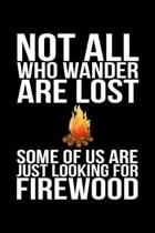 Not All Who Wander Are Lost Some Of Us Are Just Looking For Firewood