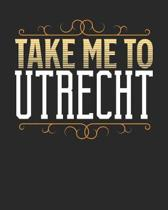 Take Me To Utrecht: Utrecht Travel Journal- Utrecht Vacation Journal - 150 Pages 8x10 - Packing Check List - To Do Lists - Outfit Planner
