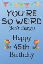 You're So Weird (don't change) Happy 45th Birthday: Weird Silly and Funny Dog Man Books 45th Birthday Gifts for Men and Woman / Birthday Card / Birthd