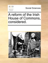 A Reform of the Irish House of Commons, Considered