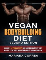 Vegan Bodybuilding Diet Second Edition - Includes 50 Vegan Recipes and Bodybuilding Tips That Will Help You Build Muscle and Boost Your Metabolism