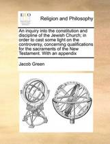 An Inquiry Into the Constitution and Discipline of the Jewish Church; In Order to Cast Some Light on the Controversy, Concerning Qualifications for the Sacraments of the New Testament. with an Appendix