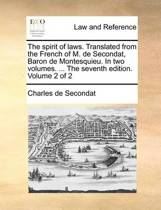 The Spirit of Laws. Translated from the French of M. de Secondat, Baron de Montesquieu. in Two Volumes. ... the Seventh Edition. Volume 2 of 2