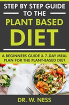 Step by Step Guide to the Plant Based Diet: A Beginners Guide and 7-Day Meal Plan for the Plant Based Diet