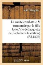 La Vanit� Combattue Et Surmont�e Par La Fille Forte, Ou Vie de Jacquette de Bachelier 4e �dition