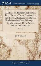 A Defence of Christianity. in Two Parts. Part I. the Law of Nature Considered ... Part II. the Authority and Usefulness of Revelation and the Sacred Writings, ... by John Leland, D.D. the Second Edition, Corrected. of 2; Volume 2