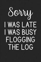 Sorry I Was Late I Was Busy Flogging The Log