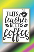 This Teacher Needs Coffee: The Perfect Place To Write In To Keep Track of Everything With A This Teacher Needs Coffee Quote on the Front and Back
