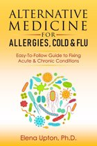 Alternative Medicine For Allergies, Colds & Flu: Easy-To-Follow Guide to Fixing Acute & Chronic Conditions