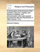 A Continuation of the Account of the Ministers, Lecturers, Masters and Fellows of Colleges, and Schoolmasters, Who Were Ejected and Silenced After the Restoration in 1660 Volume 1 of 2