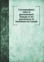 Correspondance Entre Le Gouvernement Francais Et Les Gouverneurs Et Intendants Du Canada
