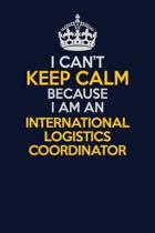 I Can't Keep Calm Because I Am An International Logistics Coordinator: Career journal, notebook and writing journal for encouraging men, women and kid