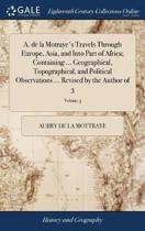 A. de la Motraye's Travels Through Europe, Asia, and Into Part of Africa; Containing ... Geographical, Topographical, and Political Observations ... Revised by the Author of 3; Volume 3