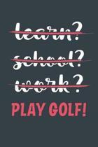 Learn? School? Work? Play Golf!