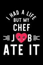 I Had A Life But My Chef Job Ate It: Hilarious & Funny Journal for Chef - Funny Christmas & Birthday Gift Idea for Chef - Chef Notebook - 100 pages 6x