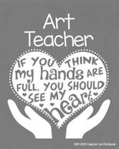 Art Teacher 2019-2020 Calendar and Notebook: If You Think My Hands Are Full You Should See My Heart: Monthly Academic Organizer (Aug 2019 - July 2020)