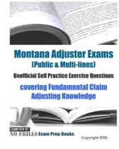 Montana Adjuster Exams (Public & Multi-lines) Unofficial Self Practice Exercise Questions: covering Fundamental Claim Adjusting Knowledge