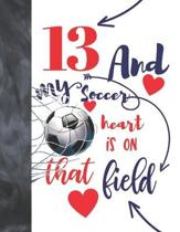 13 And My Soccer Heart Is On That Field: Soccer Gifts For Boys And Girls - A Writing Journal To Doodle And Write In - Players Blank Lined Journaling D