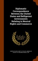 Diplomatic Correspondence Between the United States and Belligerent Governments Relating to Neutral Rights and Commerce