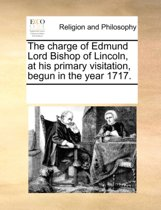 The Charge of Edmund Lord Bishop of Lincoln, at His Primary Visitation, Begun in the Year 1717