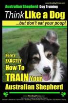 Australian Shepherd Dog Training Think Like a Dog, But Don't Eat Your Poop!