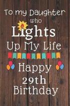 To My Daughter Who Lights Up My Life Happy 29th Birthday: 29 Year Old Birthday Gift Journal / Notebook / Diary / Unique Greeting Card Alternative