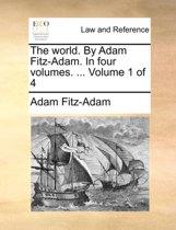 The World. by Adam Fitz-Adam. in Four Volumes. ... Volume 1 of 4