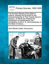 The Revised Statutes of the State of Indiana, Adopted and Enacted by the General Assembly at Their Twenty-Second Session. to Which Are Prefixed the Declaration of Independence, the Constitution of the U. S., the Constitution of the State of Indiana, ...