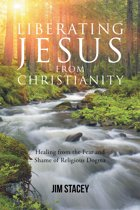 Liberating Jesus from Christianity: Healing from the Fear and Shame of Religious Dogma
