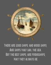There Are Good Ships, and Wood Ships, and Ships That Sail the Sea. But the Best Ships, Are Friendships, May They Always Be.